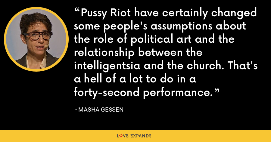 Pussy Riot have certainly changed some people's assumptions about the role of political art and the relationship between the intelligentsia and the church. That's a hell of a lot to do in a forty-second performance. - Masha Gessen