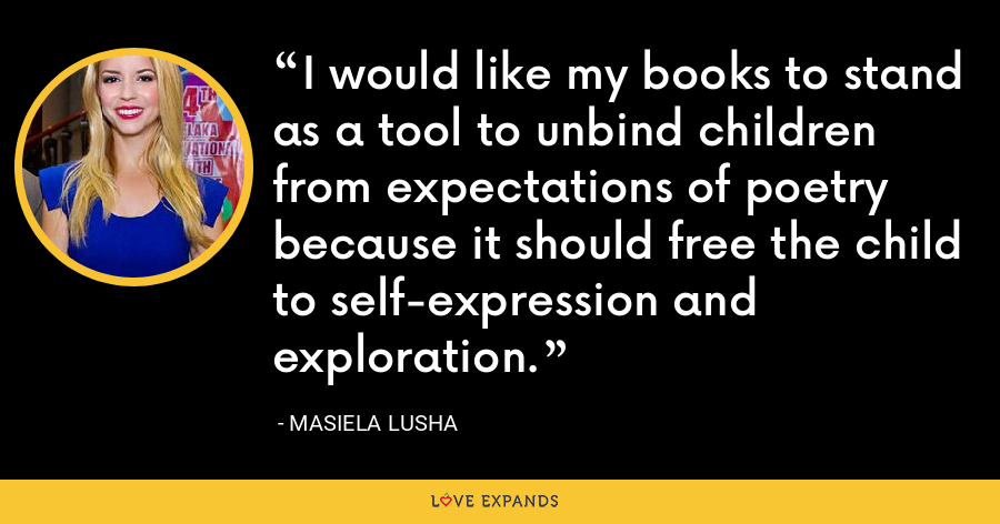 I would like my books to stand as a tool to unbind children from expectations of poetry because it should free the child to self-expression and exploration. - Masiela Lusha