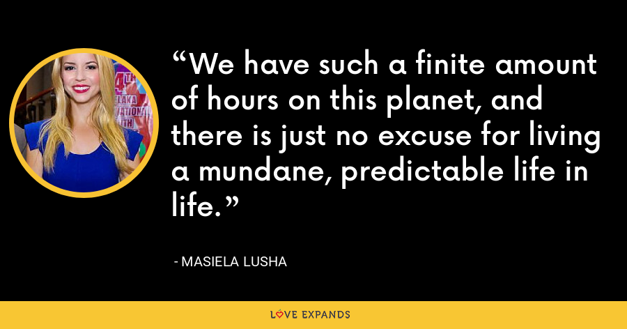 We have such a finite amount of hours on this planet, and there is just no excuse for living a mundane, predictable life in life. - Masiela Lusha