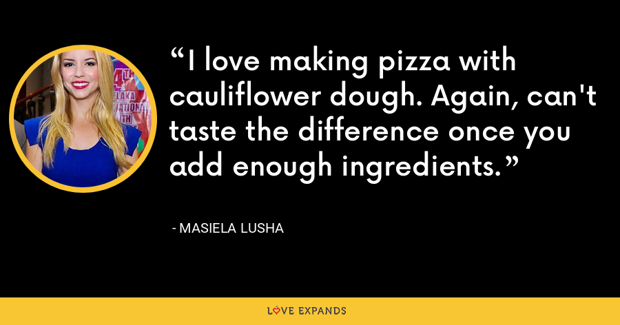 I love making pizza with cauliflower dough. Again, can't taste the difference once you add enough ingredients. - Masiela Lusha