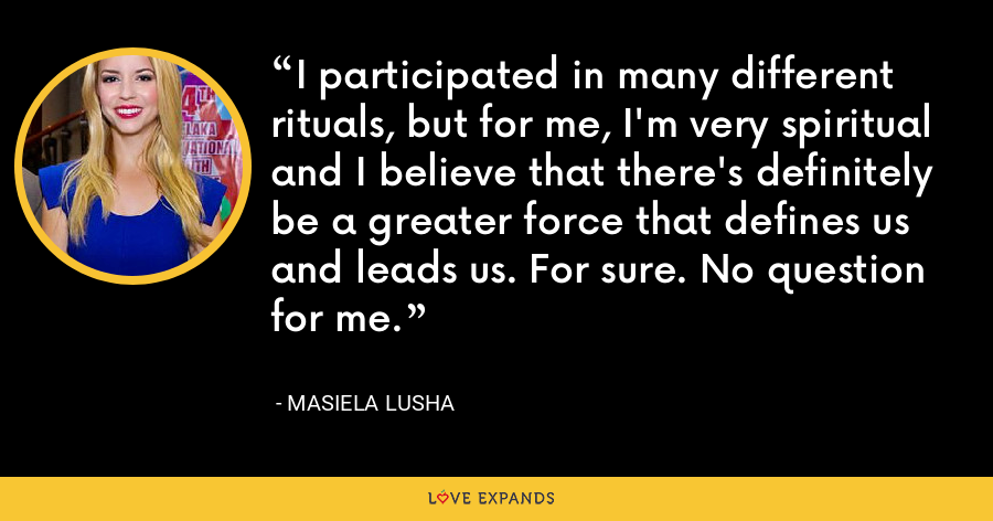I participated in many different rituals, but for me, I'm very spiritual and I believe that there's definitely be a greater force that defines us and leads us. For sure. No question for me. - Masiela Lusha