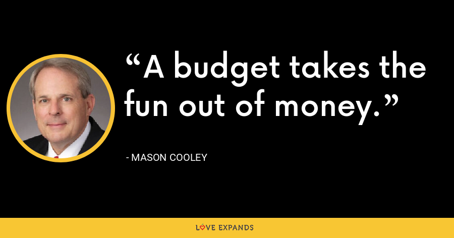 A budget takes the fun out of money. - Mason Cooley