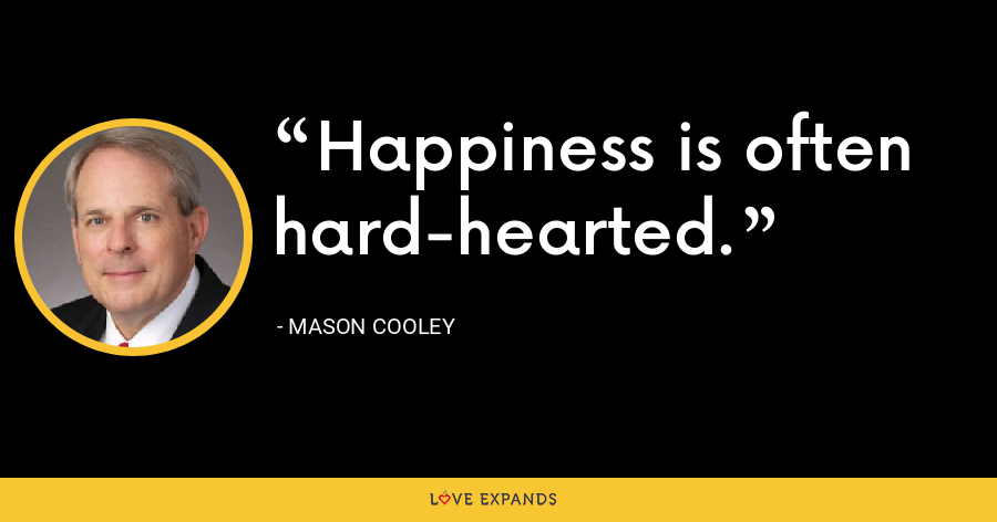 Happiness is often hard-hearted. - Mason Cooley