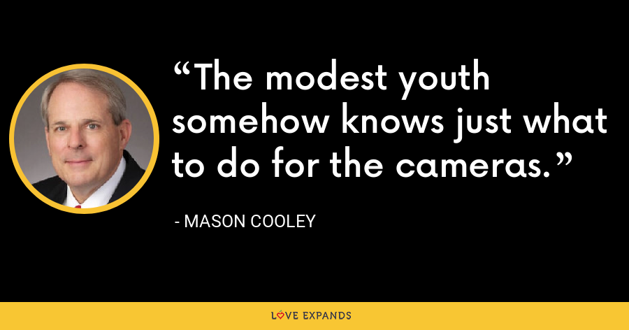 The modest youth somehow knows just what to do for the cameras. - Mason Cooley