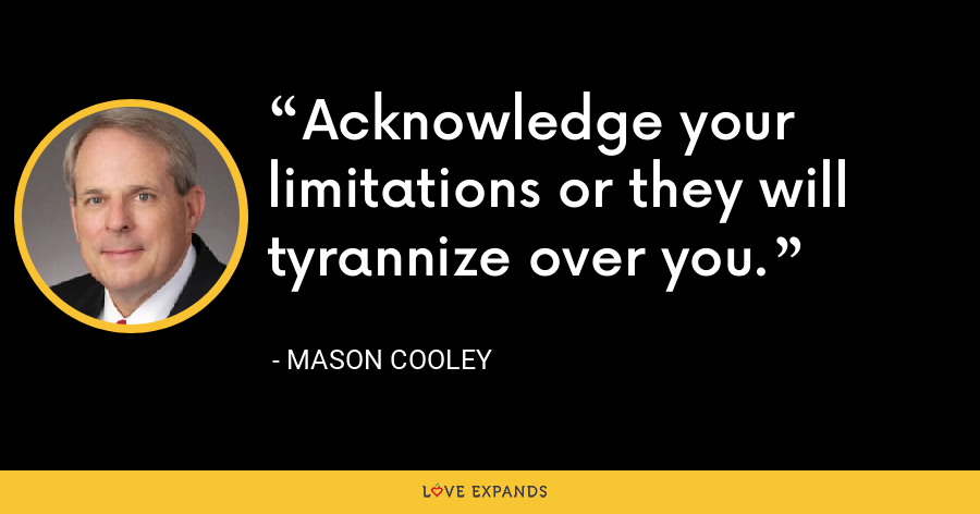 Acknowledge your limitations or they will tyrannize over you. - Mason Cooley
