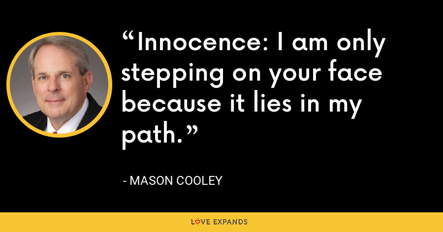 Innocence: I am only stepping on your face because it lies in my path. - Mason Cooley