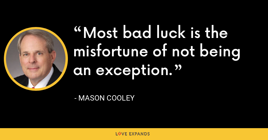 Most bad luck is the misfortune of not being an exception. - Mason Cooley