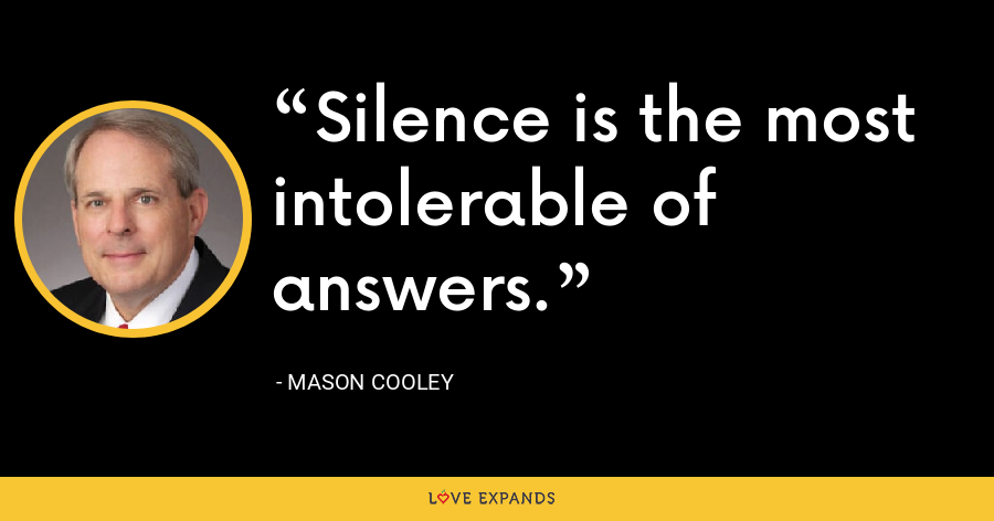 Silence is the most intolerable of answers. - Mason Cooley