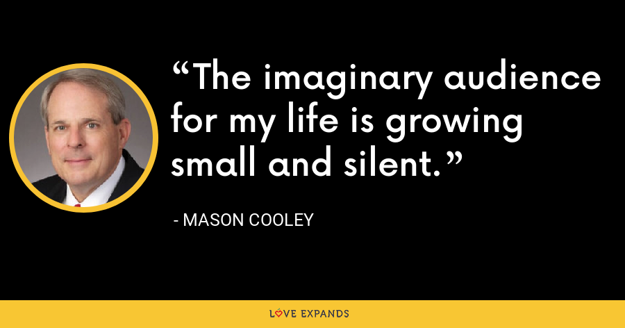 The imaginary audience for my life is growing small and silent. - Mason Cooley