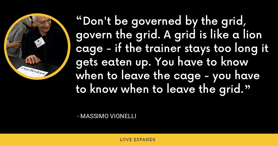 Don't be governed by the grid, govern the grid. A grid is like a lion cage - if the trainer stays too long it gets eaten up. You have to know when to leave the cage - you have to know when to leave the grid. - Massimo Vignelli