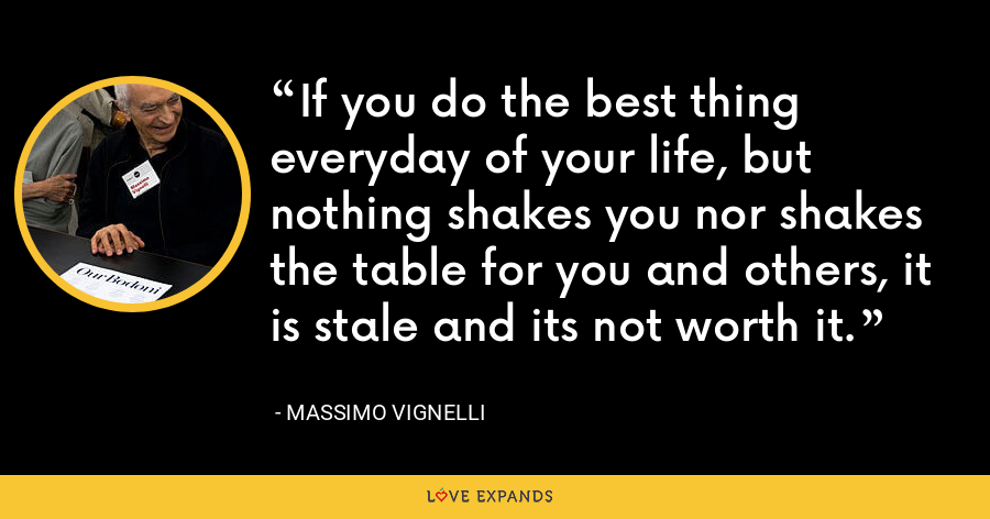 If you do the best thing everyday of your life, but nothing shakes you nor shakes the table for you and others, it is stale and its not worth it. - Massimo Vignelli