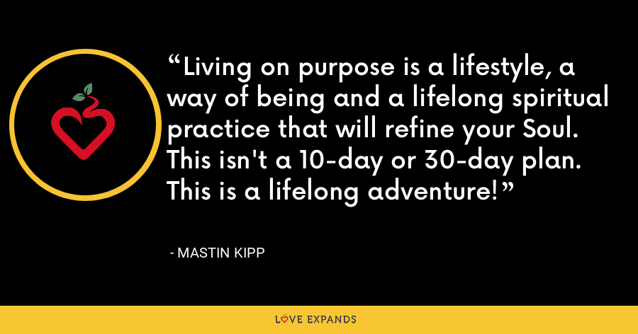 Living on purpose is a lifestyle, a way of being and a lifelong spiritual practice that will refine your Soul. This isn't a 10-day or 30-day plan. This is a lifelong adventure! - Mastin Kipp