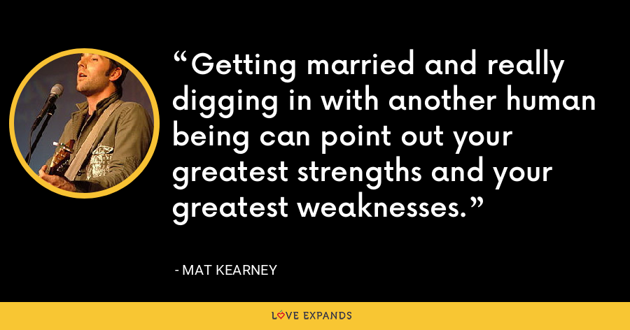 Getting married and really digging in with another human being can point out your greatest strengths and your greatest weaknesses. - Mat Kearney
