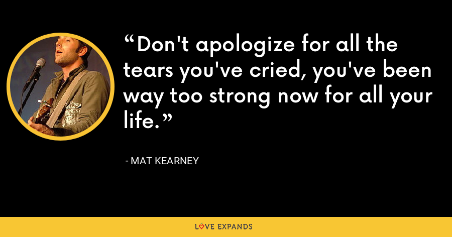 Don't apologize for all the tears you've cried, you've been way too strong now for all your life. - Mat Kearney