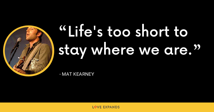Life's too short to stay where we are. - Mat Kearney