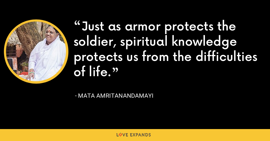Just as armor protects the soldier, spiritual knowledge protects us from the difficulties of life. - Mata Amritanandamayi