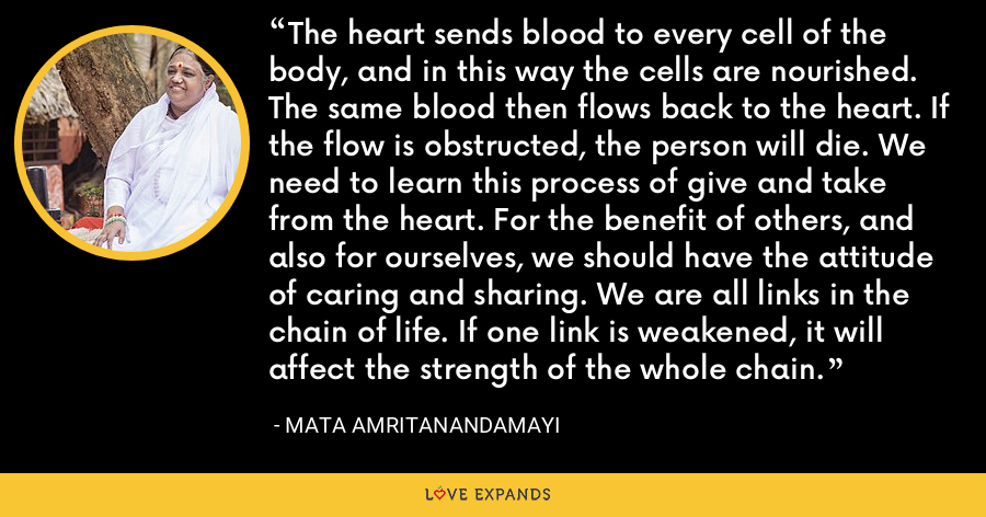 The heart sends blood to every cell of the body, and in this way the cells are nourished. The same blood then flows back to the heart. If the flow is obstructed, the person will die. We need to learn this process of give and take from the heart. For the benefit of others, and also for ourselves, we should have the attitude of caring and sharing. We are all links in the chain of life. If one link is weakened, it will affect the strength of the whole chain. - Mata Amritanandamayi