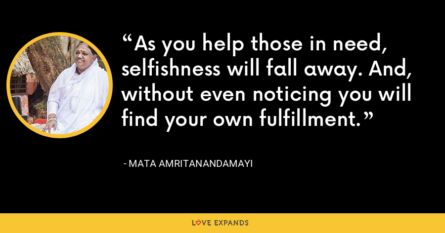As you help those in need, selfishness will fall away. And, without even noticing you will find your own fulfillment. - Mata Amritanandamayi