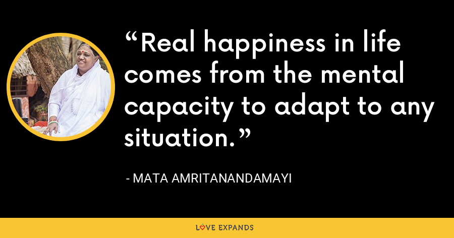 Real happiness in life comes from the mental capacity to adapt to any situation. - Mata Amritanandamayi