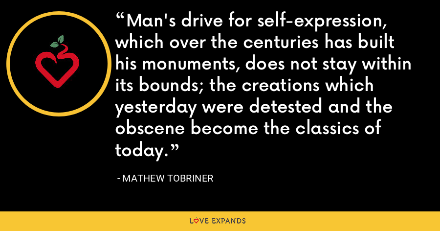 Man's drive for self-expression, which over the centuries has built his monuments, does not stay within its bounds; the creations which yesterday were detested and the obscene become the classics of today. - Mathew Tobriner