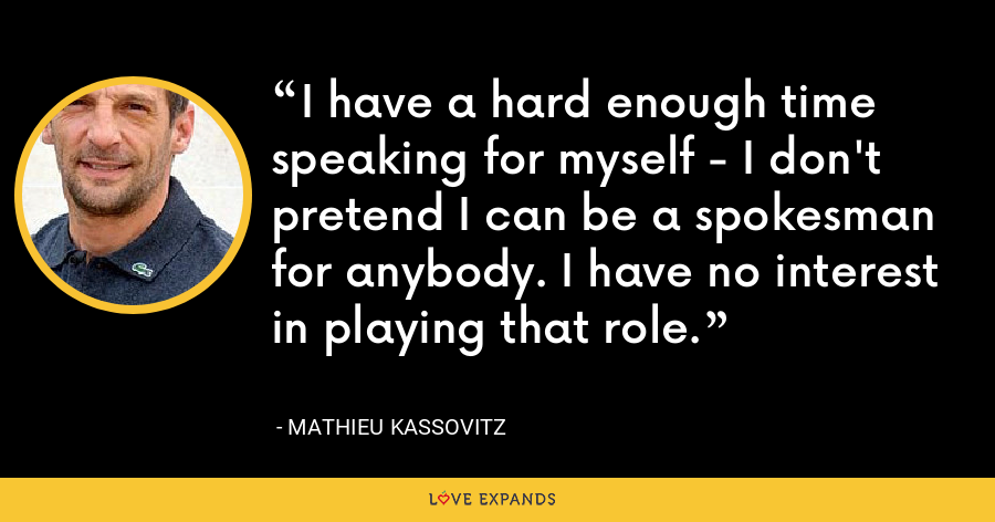 I have a hard enough time speaking for myself - I don't pretend I can be a spokesman for anybody. I have no interest in playing that role. - Mathieu Kassovitz