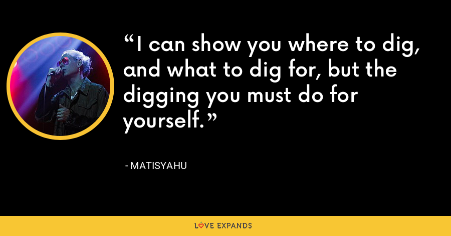 I can show you where to dig, and what to dig for, but the digging you must do for yourself. - Matisyahu
