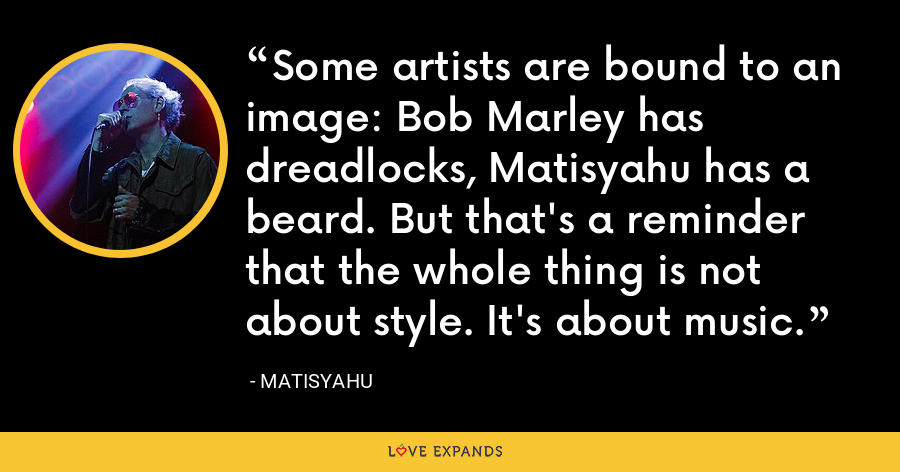 Some artists are bound to an image: Bob Marley has dreadlocks, Matisyahu has a beard. But that's a reminder that the whole thing is not about style. It's about music. - Matisyahu