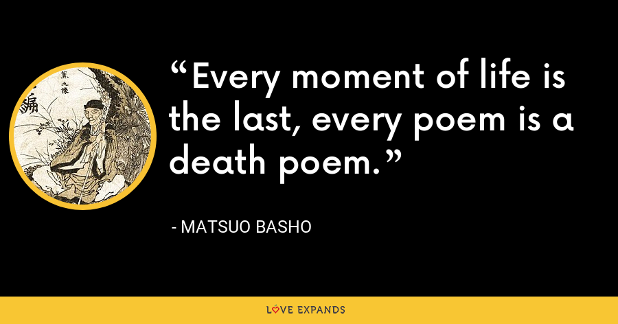 Every moment of life is the last, every poem is a death poem. - Matsuo Basho