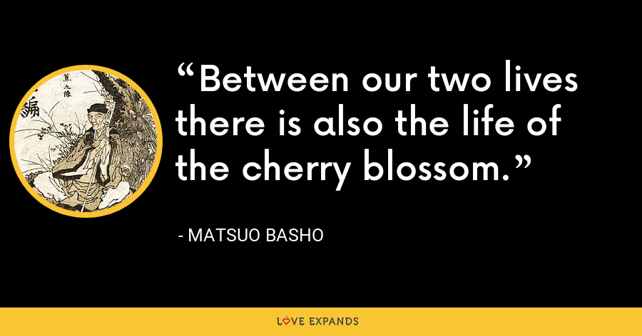 Between our two lives there is also the life of the cherry blossom. - Matsuo Basho