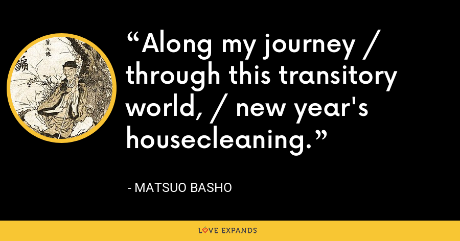 Along my journey / through this transitory world, / new year's housecleaning. - Matsuo Basho
