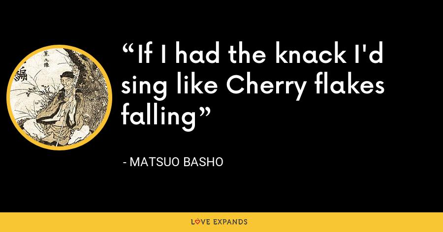 If I had the knack I'd sing like Cherry flakes falling - Matsuo Basho