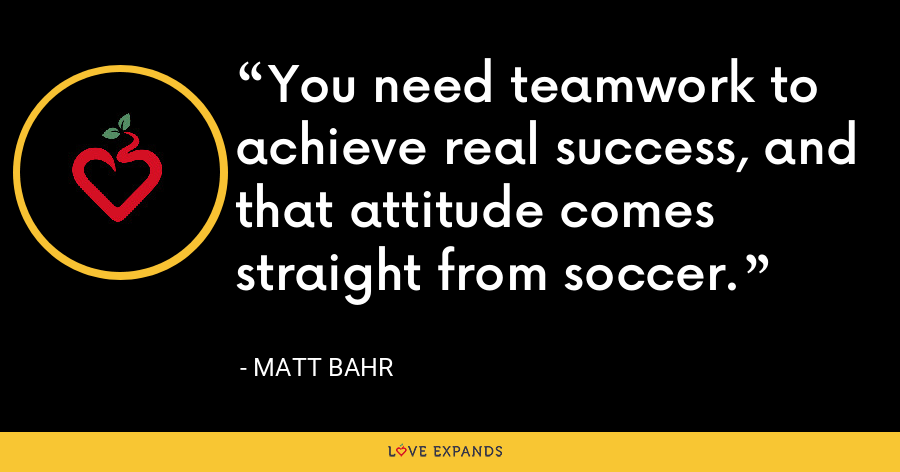 You need teamwork to achieve real success, and that attitude comes straight from soccer. - Matt Bahr