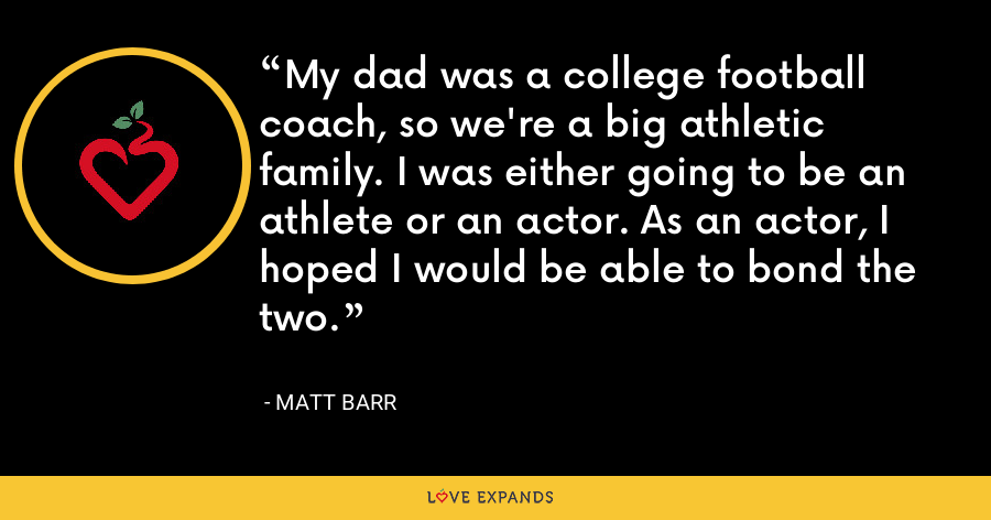 My dad was a college football coach, so we're a big athletic family. I was either going to be an athlete or an actor. As an actor, I hoped I would be able to bond the two. - Matt Barr