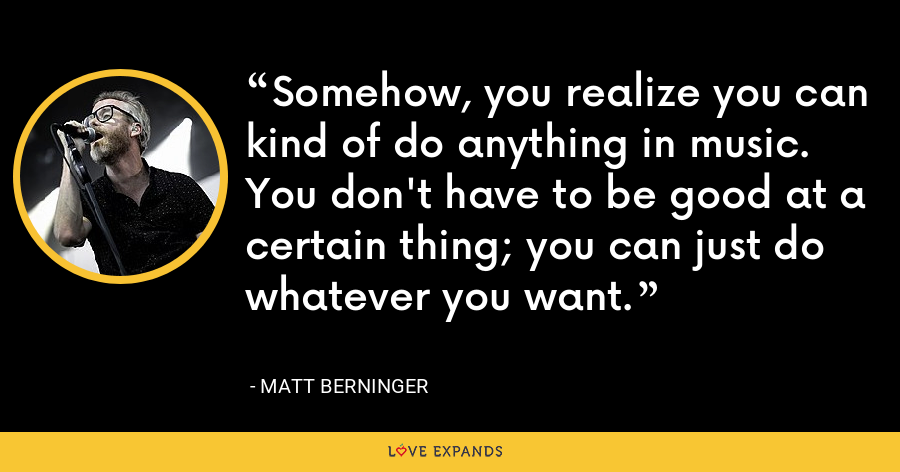 Somehow, you realize you can kind of do anything in music. You don't have to be good at a certain thing; you can just do whatever you want. - Matt Berninger