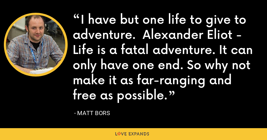 I have but one life to give to adventure.  Alexander Eliot - Life is a fatal adventure. It can only have one end. So why not make it as far-ranging and free as possible. - Matt Bors