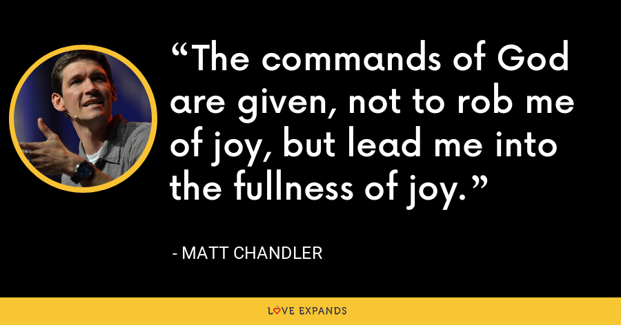 The commands of God are given, not to rob me of joy, but lead me into the fullness of joy. - Matt Chandler