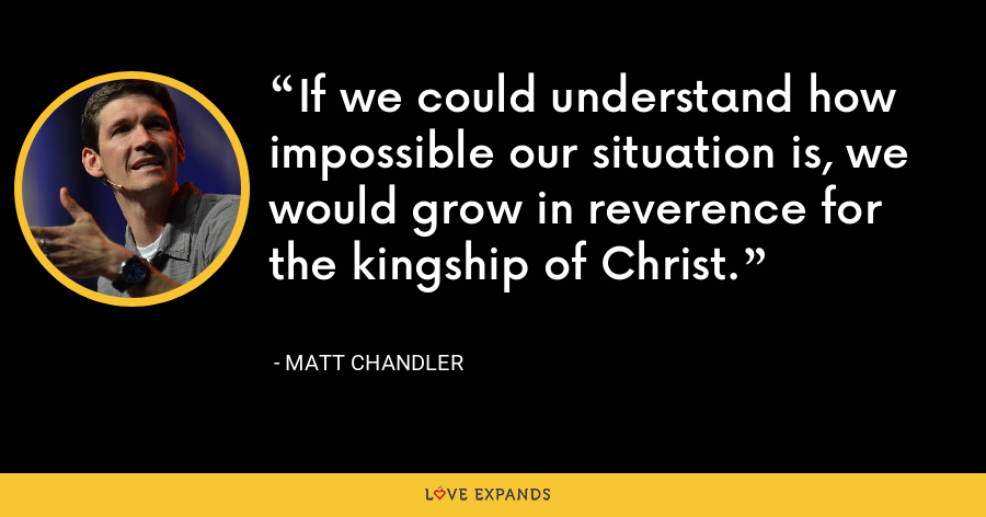 If we could understand how impossible our situation is, we would grow in reverence for the kingship of Christ. - Matt Chandler