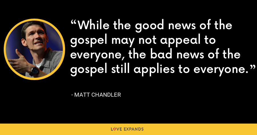 While the good news of the gospel may not appeal to everyone, the bad news of the gospel still applies to everyone. - Matt Chandler