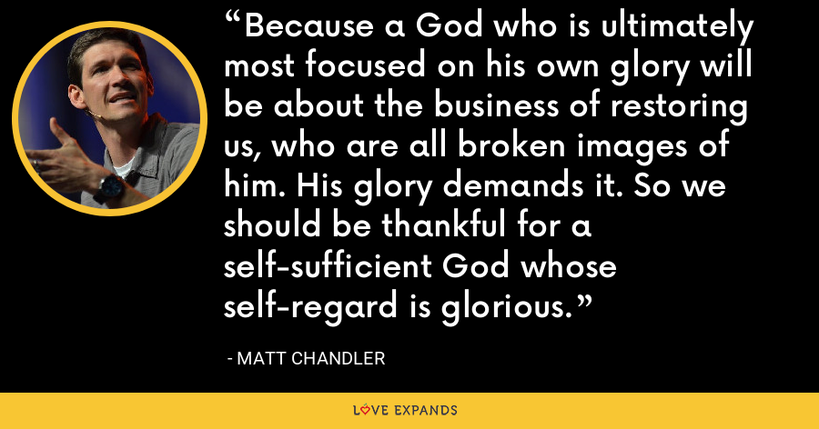 Because a God who is ultimately most focused on his own glory will be about the business of restoring us, who are all broken images of him. His glory demands it. So we should be thankful for a self-sufficient God whose self-regard is glorious. - Matt Chandler