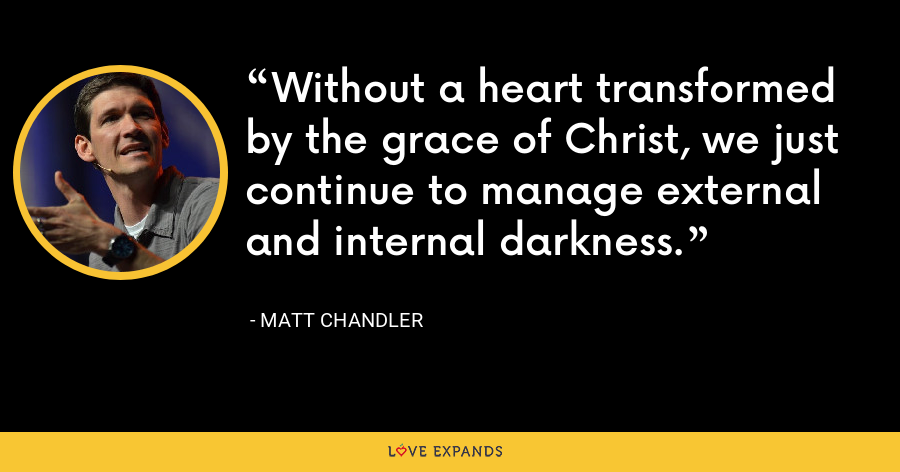 Without a heart transformed by the grace of Christ, we just continue to manage external and internal darkness. - Matt Chandler