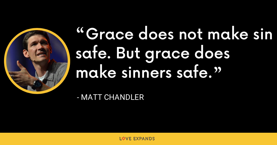 Grace does not make sin safe. But grace does make sinners safe. - Matt Chandler