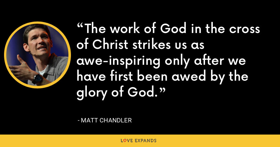 The work of God in the cross of Christ strikes us as awe-inspiring only after we have first been awed by the glory of God. - Matt Chandler