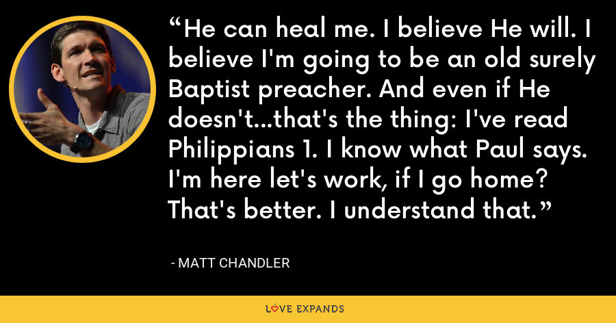 He can heal me. I believe He will. I believe I'm going to be an old surely Baptist preacher. And even if He doesn't...that's the thing: I've read Philippians 1. I know what Paul says. I'm here let's work, if I go home? That's better. I understand that. - Matt Chandler