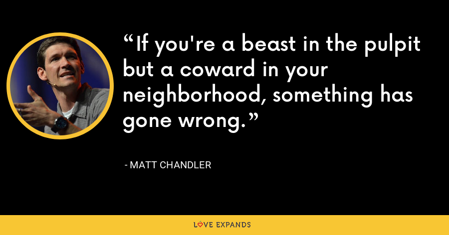 If you're a beast in the pulpit but a coward in your neighborhood, something has gone wrong. - Matt Chandler
