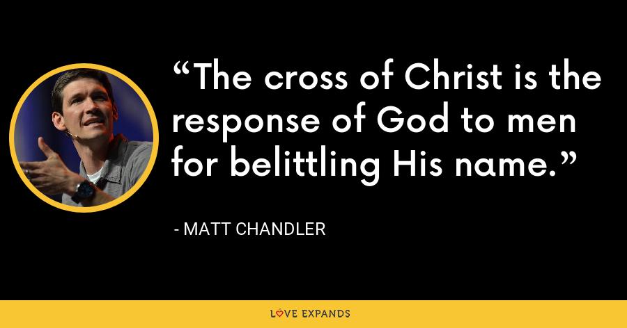 The cross of Christ is the response of God to men for belittling His name. - Matt Chandler