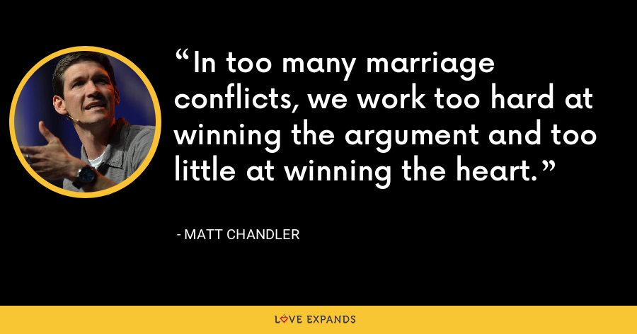 In too many marriage conflicts, we work too hard at winning the argument and too little at winning the heart. - Matt Chandler