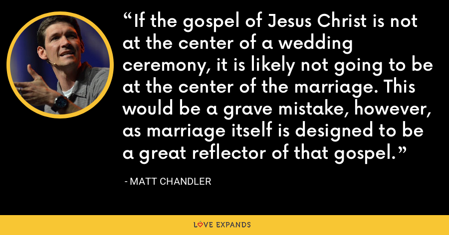 If the gospel of Jesus Christ is not at the center of a wedding ceremony, it is likely not going to be at the center of the marriage. This would be a grave mistake, however, as marriage itself is designed to be a great reflector of that gospel. - Matt Chandler
