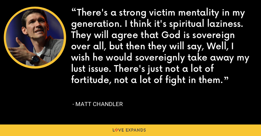 There's a strong victim mentality in my generation. I think it's spiritual laziness. They will agree that God is sovereign over all, but then they will say, Well, I wish he would sovereignly take away my lust issue. There's just not a lot of fortitude, not a lot of fight in them. - Matt Chandler