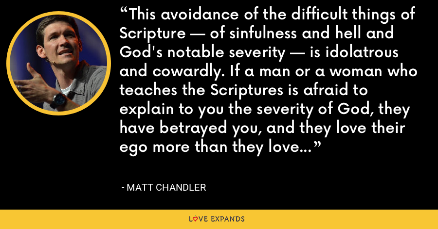 This avoidance of the difficult things of Scripture — of sinfulness and hell and God's notable severity — is idolatrous and cowardly. If a man or a woman who teaches the Scriptures is afraid to explain to you the severity of God, they have betrayed you, and they love their ego more than they love you. - Matt Chandler