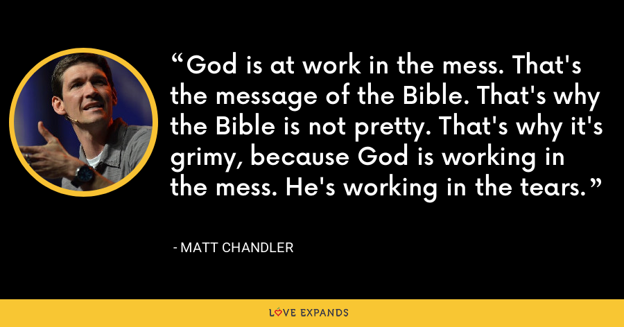 God is at work in the mess. That's the message of the Bible. That's why the Bible is not pretty. That's why it's grimy, because God is working in the mess. He's working in the tears. - Matt Chandler